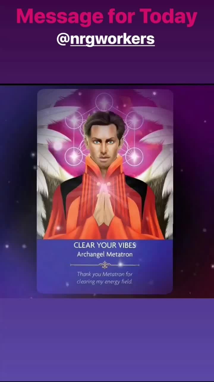 Card of the day on @nrgworkes (Instagram) : CLEAR YOUR VIBES  Archangel Metatron Thank you Metatron for clearing my energy field.  You are being guided to clear your life of any harsh, negative or challenging energy. it's time to make way for positive energy in your life, and the only way you can do this is by clearing your aura, body and energy. Surround yourself with positive people and uplifting environments.  Expanded Interpretation: The Angels are encouraging you to call on them to help you clear your life of anything that's getting between you and inner peace. Clear any clutter from your home, office, car and anywhere else you spend time. When you clear clutter in your life, you clear psychic clutter from your energy. And when you clear your energy, you open yourself up to more abundant and spiritual experiences.  Archangel Metatron: Metatron is one of the few Angels who have walked the Earth as a human being. So, he knows more than the other Angels what it can be like to be challenged by people and situations. His name means 'The throne next to God' and he has a special connection with the current era, as he represents the new energy and connections that are opening up to the other worlds and Heaven. He is the Angel who can help us connect with the wisdom of God in our daily life.  Angel Prayers by Kyle Gray. Published by Hay House.  Please like this post, comment below and share with your friends.  Angel Blessings 😇  #angels #angelprayers #clearyourvibes #vibes #vibration #positiveenergy #negative #auracleansing #energyclearing #clutter #energy #ArchangelMetatron #spiritualteacher #kylegray #spiritualcoach #angelintuitive #certifiedangeltarotreader #fairyologist #flowertherapyhealer #reiki #spiritual #spirituality #theangelguidancecollective