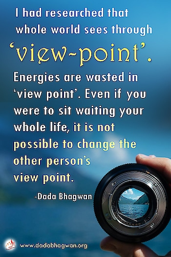 I had researched that whole world sees through 'view-point'. Energies are wasted in 'view point'. Even if you were to sit waiting your whole life, it is not possible to change the other person's view point.   To know more visit :  https://www.dadabhagwan.org/path-to-happiness/relationship/adjust-everywhere-key-to-happiness/intention-and-extent-of-adjustments/   #relationship #self help #lifestyle #clash #adjust #life #viewpoint #vision #spiritual #spirituality