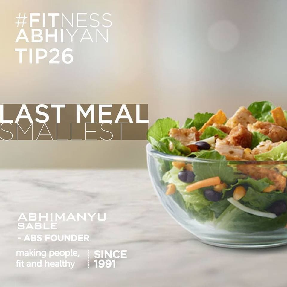 FITNESS ABHIYAN 2019.  TIP 26 LAST MEAL OF THE DAY  Make sure you keep your last meal of the day smallest. As your activity slows down later in the evening. You are not going to burn that extra intake of food If you eat late at night. All this extra food gets stored as extra calories. Means extra weight  It does not mean you should not eat. We all have the right to indulge. But whenever you can eat small or miss out on late eating just do it. Make sure you have your morning breakfast, lunch. And your evening meal. Please do not skip them.  (Go back to TIP 2)  The secret is all about smart eating.  Eat as small as possible in each meal.  If possible eat your last meal smallest or nothing at least twice a week.  Eat everything. There is no restriction on what you eat. But make sure the quantity is small.  There will be days and meals where you find it tempting to eat more, go ahead but make sure balance that day or next day by a little extra effort on its expenditure. (Move more)  With this Tip, you won't feel guilty about missing out on your favorite food.  Keep it small and enjoy your favorite food.  LET 2019 be your FITTEST YEAR ever. Abhimanyu Sable  Training Since -1991  #fitnessabhiyan19 #ItsNotGymItsLife #newyearresolution #fit2019 #absolutelyalive #committomove