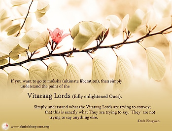 If you want to go to moksha (ultimate liberation), then simply understand the point of the Vitaraag Lords (fully enlightened Ones). Simply understand what the Vitaraag Lords are trying to convey; that this is exactly what They are trying to say. 'They' are not trying to say anything else.  To know more visit :  https://www.dadabhagwan.org/spiritual-masters/pujya-dadashri/spontaneous-enlightenment/  #enlightenment #liberation #soul #self #spiritual