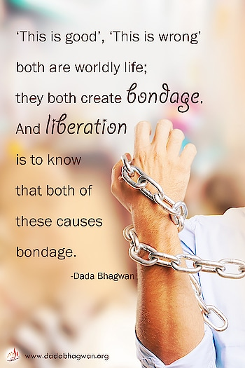 'This is good', 'This is wrong' both are worldly life; they both create bondage. And liberation is to know that both of these causes bondage.  To know more visit :  https://www.dadabhagwan.org/path-to-happiness/humanity/help-others-the-purpose-of-life/does-humanitarian-leads-to-liberation/  #liberation #bondage #life #life-quotes #self #soul #wordly
