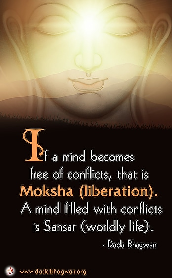 If a mind becomes free of conflicts, that is Moksha (liberation). A mind filled with conflicts is Sansar (worldly life).  Learnspiritualyet practical methods ofconflict management  and attain a state of aconflict-freemind.To know more, log onto : https://www.dadabhagwan.org/path-to-happiness/relationship/learn-conflict-management-in-life/the-goal-of-life/   #mind #moksha #liberation #conflict #life #goal #world #worldly life
