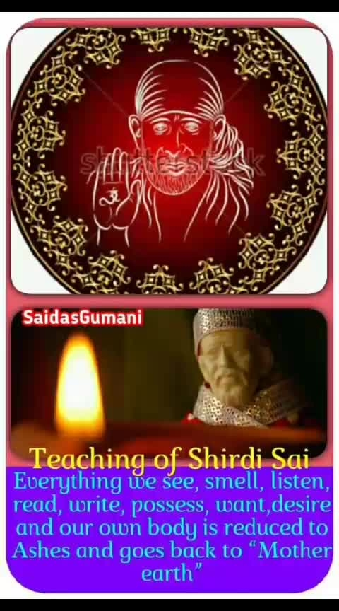 """🌷OM❤SAI❤RAM🌷    Beautiful teachings  💜💙💜💙💜💙💜💙                of               💜💙 Saint Shirdi Sai baba  💜💙💜💙💜💙💜💙                  &                💜💙  Sai's sacred fire – dhuni 💜💙💜💙💜💙💜💙💜💙  Sai Sai Sai When you say """"Sai Sai Sai"""" whole heartedly imagining Shirdi Sai baba sitting near his Dhuni ( sacred fire ) in the Dwarakamai of your heart, all your senses and sins or present and past birth will be offered in to the holy fire created by our Mighty sweet Saint Shirdi saibaba. Your pains , desires, pleasures, needs, sorrows, possession , wealth, fame, caste, creed, religion , bonds of the world ….everything is offered in this divine fire of Sai.  Finally you get """" Ashes"""" This is the beauty of our shirdi Sai baba ,         Everything we see, smell, 💚💛💚💛💚💛💚💛💚💛💚  listen, read, write, possess 💚💛💚💛💚💛💚💛💚💛💚 , want,desire and our own 💚💛💚💛💚💛💚💛💚💛💚  body is reduced to Ashes 💚💛💚💛💚💛💚💛💚💛💚  and goes back to """"Mother 💚💛💚💛💚💛💚💛💚💛💚  earth""""  💚💛💚        This is one of the simple        🔥🔥🔥🔥🔥🔥🔥🔥🔥  teachings of our Shirdi Sai 🔥🔥🔥🔥🔥🔥🔥🔥🔥🔥🔥  Maharaj .  🔥🔥🔥🔥  All the living beings has come into being due to mother earth and goes back to earth. The soul when it has finished its several cycle of several births and deaths goes back to the Eternal """"Light of God"""" and for us........        Shirdi Sai devotees this        💖💖💖💖💖💖💖💖💖  means 💖💖💖  """"Reaching the holy feets of 🔮🔮🔮🔮🔮🔮🔮🔮🔮🔮🔮  Shirdi Sai Baba"""" 🔮🔮🔮🔮🔮🔮🔮  🌷 SRI SATCHIDANANDA SADGURU SAINATH MAHARAJ KI JAI 🌷"""