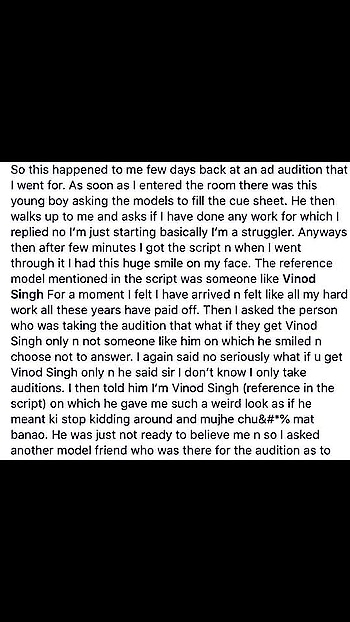 So this happened to me few days back at an ad audition that I went for. As soon as I entered the room there was this young boy asking the models to fill the cue sheet. He then walks up to me and asks if I have done any work for which I replied no I'm just starting basically I'm a struggler. Anyways then after few minutes I got the script n when I went through it I had this huge smile on my face. The reference model mentioned in the script was someone like Vinod Singh For a moment I felt I have arrived n felt like all my hard work all these years have paid off. Then I asked the person who was taking the audition that what if they get Vinod Singh only n not someone like him on which he smiled n choose not to answer. I again said no seriously what if u get Vinod Singh only n he said sir I don't know I only take auditions. I then told him I'm Vinod Singh (reference in the script) on which he gave me such a weird look as if he meant ki stop kidding around and mujhe chu&#*% mat banao. He was just not ready to believe me n so I asked another model friend who was there for the audition as to what's my name n he said haha ur Vinod Singh n they have given ur reference in the script. The person didn't know what to do or where to look but he sheepishly said sir what can I do my job is to just take auditions.  Hahaha i was so amused n yet with so many mixed feelings. Here in one place they have my name as reference model n yet the person whose taking the audition has no idea about who I'm ya how I look so what was the reference he was auditioning for. Anyways I just gave the audition as best as I could do n left from there.  Later I get a call from the main casting guy saying sir the budget is too low so they had mentioned my name as reference as they couldn't afford me n he was also sorry about not knowing who called me for the audition. 🤣🤣🤣🤣🤣 anyways like I said I had mixed feelings but yet was happy that I have reached some place in life. Thank God for small mercies. Blessed 