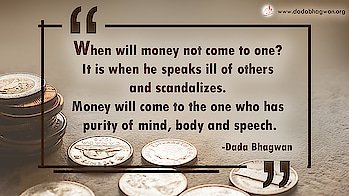 When will money not come to one? It is when he speaks ill of others and scandalizes. Money will come to the one who has purity of mind, body and speech.  To know more visit :  https://www.dadabhagwan.org/path-to-happiness/self-help/ethics-in-business/business-tricksshould-i-do-that/  #mind #speech #money #spiritual #spirituality #ethics
