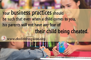 Do You Know that your business practices should be such that even when a child comes to you, his parents will not have any fear of their child being cheated?  Find out more: https://www.dadabhagwan.org/path-to-happiness/self-help/ethics-in-business/honesty-in-business/  #business #money #honesty #ethics #spiritual #spirituality