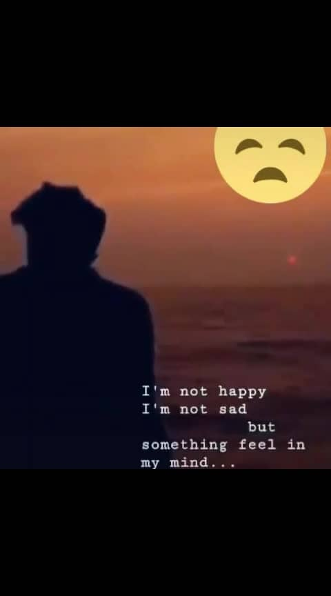 #I'm not happy I'm not sad                 but    something feel in     my mind.....😞