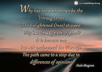 Why has the path shown by the Vitraag Lords (The Enlightened Ones) stopped? Why has vitraag path stopped? It is because one has not understood the Vitraags. The path came to a stop due to differences of opinions.  To know more visit : https://www.dadabhagwan.org/scientific-solutions/spiritual-science/the-science-of-karma/the-path-of-liberation-from-the-bondage-of-karma/   #enlightened #opinion #self #soul #spiritual #spirituality