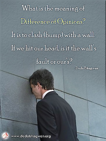 What is the meaning of difference of opinions? It is to clash (bump) with a wall. If we hit our head, is it the wall's fault or our's?  To know more visit :  https://www.dadabhagwan.org/path-to-happiness/relationship/problems-in-relationship-stop-fault-finding/how-to-prevent-conflict/  #conflict #opinion #fault #relationship #spiritual #spirituality