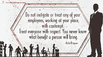 Do not instigate or treat any of your employees, working at your place, with contempt. Treat everyone with respect. You never know what benefit a person will bring.  Read more on: https://www.dadabhagwan.org/path-to-happiness/relationship/learn-conflict-management-in-life/protect-your-subordinates/  #business #employees #subordinates #conflict #work