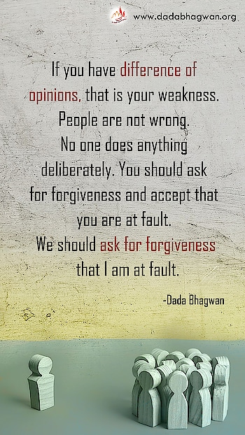 If you have difference of opinions, that is your weakness. People are not wrong. No one does anything deliberately. You should ask for forgiveness and accept that you are at fault. We should ask for forgiveness that I am at fault.  To know more visit :  https://www.dadabhagwan.org/path-to-happiness/relationship/pratikraman-solution-to-relationship-problems/  #relationship #forgiveness #pratikraman #opinions
