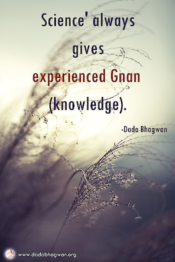 Science' always gives experienced Gnan (knowledge).  To know more visit :  https://www.dadabhagwan.org/path-to-happiness/spiritual-science/who-am-i-realize-your-true-self/  #knowledge #wisdom #love #facts #knowledgeispower #education #truth #life #motivation #science #india #learn #peace #spirituality #inspiration #learning #meditation #didyouknow #spiritual #god #knowthyself #generalknowledge #gk #success #fact #upsc #art #instagram #islam #bhfyp