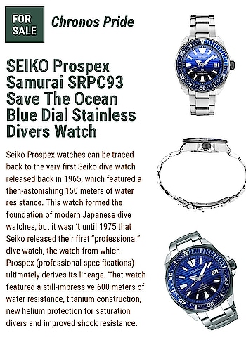 "SEIKO Prospex Samurai SRPC93 Save The Ocean Blue Dial Stainless Divers Watch  <a href=""https://www.chronospride.com.au/shop/brand/seiko/seiko-prospex-samurai-srpc93-save-the-ocean-blue-dial-stainless-divers-watch"">Seiko Prospex watches</a> can be traced back to the very first Seiko dive watch released back in 1965, which featured a then-astonishing 150 meters of water resistance. This watch formed the foundation of modern Japanese dive watches, but it wasn't until 1975 that Seiko released their first ""professional"" dive watch, the watch from which Prospex (professional specifications) ultimately derives its lineage."