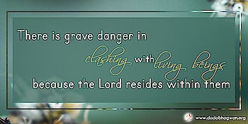 Do you know that there is grave danger in clashing with living beings because the Lord resides within them?  Read more on: https://www.dadabhagwan.org/path-to-happiness/relationship/avoid-clashes-for-a-conflict-free-life/results-of-conflict/   #relationship #love #relationshipgoals #couple #quotes #couplegoals #marriage #relationships #lovequotes #relationshipquotes #life #goals #boyfriend #couples #girlfriend #happy #dating #romance #instagood #cute #memes #family #funny #photography #inspiration #relationshipadvice #divorce #like #feelings #bhfyp