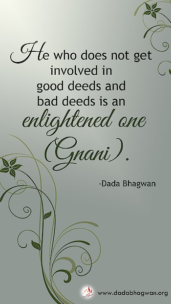 He who does not get involved in good deeds and bad deeds is an enlightened one (Gnani).  To know more visit :  https://www.dadabhagwan.org/path-to-happiness/spiritual-science/absolute-vision-of-the-enlightened-one/flawless-vision-of-the-enlightened-one/