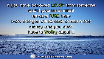Do You Know that if you have borrowed money from someone and if your inner intent remains pure, then you will be able to return that money and you don't have to worry about it? All you have to be aware of is whether or not your inner intent remains pure.    Find out more: https://www.dadabhagwan.org/path-to-happiness/self-help/ethics-in-business/how-to-clear-debts/  #dadabhagwan #dadabhagwanfoundation #money #business #smallbusiness #work  #businessowner #finance