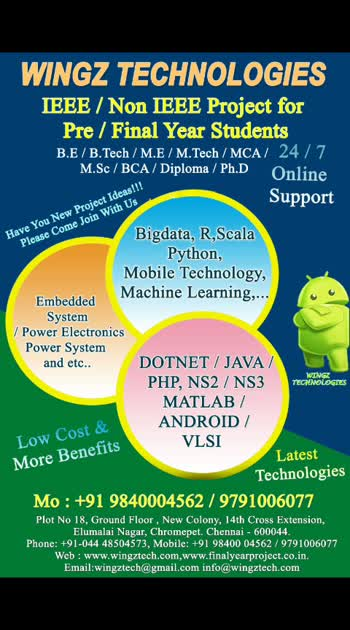 Any New Project Ideas!!! Please Join With US!!! Guidance from various MNC People !!! Enjoy Benefits !!!  2019-2020 IEEE / Non IEEE / Real Time Projects & Courses for Final Year Students @ Wingz Technologies !!!  We support Final year ME / MTECH / BE / BTECH( IT, CSE, EEE, ECE, CIVIL, MECH), MCA, MSC (IT/ CSE /Software  Engineering), BCA, BSC (CSE / IT), MS IT Students,Ph.d with IEEE Projects/Non IEEE Projects and real time  Application projects in various leading domains.  Platforms like Cloud - AWS-google-Azure Opnet, Omnet, Hadoop, Spark, Python based data mining and web technology Mobile technology _ real time firebase db based android MICROSOFT .NET, JAVA/J2ME/J2EE, NS2,NS3, MATLAB,PHP,ORACLE,ANDROID,EMBEDDED SYSTEM,VLSI,POWER ELECTRONICS,Power System, SCADA ,OpenStack etc....  Technology helping to build a dream world.  Wingz Technologies Plot No.18, Ground Floor,New Colony, 14th Cross Extension, Elumalai Nagar, Chromepet, Chennai-44,Tamil Nadu,India. Mail Me : wingztech@gmail.com, info@wingztech.com Call Me : +91-9840004562,9791006077 - 044-48504573. Website Link : www.wingztech.com, www.finalyearproject.co.in