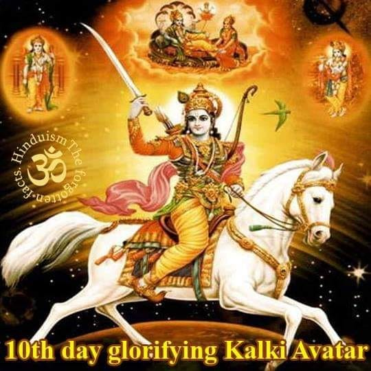 """Vaishnava Navaratri  10th day glorifying Kalki Avatar   The last avatara among the Dasavatara is Lord Sri Kalki. It is also written that the twenty-fifth and final lila-avatara is Lord Kalki. Generally, these twenty-five avataras appear in every kalpa. That is why they are also known as kalpa-avataras. In his Dasavatara-stotra, Srila Jayadeva Gosvami prays to Lord Kalki in this way:      mleccha-nivaha-nidhane kalayasi karavalam     dhumaketum iva kim api karalam     kesava dhrita-kalki-sarira jaya jagadisa hare     (Sri Jayadeva's Dasavatara-stotra, 10th Verse)      """"Lord Kesava assumes the comet-like form of Kalki with a terrible sword to annihilate the wicked barbarians. O Lord of the universe! O Lord Hari! O Lord in the form of Kalki, all glories unto You!""""  Lord Kalki will appear in the home of a religious and highly gentle brahmana, Sri Vishnu Yasa, in a village named Sambhala[1]. The Lord of the universe, Kalkideva, will possess all eight mystic perfections or siddhis such as anima (the ability to become atomically small) and others, as well as an unequalled luster. He will ride on a fast-moving steed and suppress the wicked. The swift horse on which He will ride to suppress the doers of evil will be named Devadatta. While riding on Devadatta, Kalkideva will travel all over the world at great speed, and with His sword He will annihilate countless disguised plunderers and mlecchas who are a burden to the earth. After this, the hearts of all people will become sanctified by the touch of the air carrying the fragrance of sandalwood and other sacred cosmetics decorating Kalkideva. Again, by the desire of Lord Vasudeva, a large number of progeny will take birth. By the appearance of Supreme Lord Kalki, people endowed with the quality of goodness will take birth at the beginning of Satya-yuga.      yada yada hi dharmasya glanir bhavati bharata     abhyutthanam adharmasya tadatmanam srijamy aham      paritranaya sadhunam vinasaya ca dushkritam     dharma-samsthapana"""