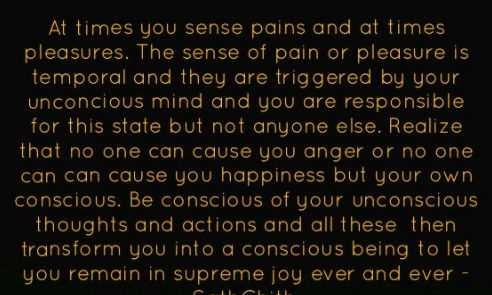At times you sense pains and at times pleasures. The sense of pain or pleasure is temporal and they are triggered by your unconcious mind and you are responsible for this state but not anyone else. Realize that no one can cause you anger or no one  can can cause you happiness but your own conscious. Be conscious of your unconscious thoughts and actions and all these  then transform you into a conscious being to let you remain in supreme joy ever and ever