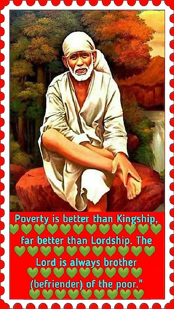 """🌷OM❤SAI❤RAM🌷    SHIRDI SAI PHILOSOPHY  💜💙💜💙💜💙💜💙💜💙                     OF                  💜💙💜            W  E  A  L  T  H           💜💙💜💙💜💙   Different advices were given by Baba about money to His devotees seeking self-realisation. His advices were not plain but preaching in practice. His way of living was itself a teaching to us regarding money. He lived in old and dilapidated masjid """"Dwarkamai"""". His dress was a patched, long robe and a piece of cloth tied on His head. His seat was a torn piece of sack. All His treasure was tumbler, satka (short stick), a brick, chilum, pair of tongs. He lived on alms which He begged from few houses of Shirdi.   Later on His fame reached to far off places and devotees started flocking in great numbers. Many of them brought costly articles and gifts for Baba, which were refused and thrown away and devotee who had brought it was scolded. Varieties of food was severed during meal-time, but Baba most of the time distributed among His devotees present. A beautiful palanquin was provided by devotees, but Baba never sat in it for Chavadi Procession. Hundreds of rupees were collected by Baba as dakshina, but Baba generously gave away all the money thus received to His needy devotees the same day and next day He again become poor Fakir. Moreover He never accepted free service from anyone. Baba practiced prompt and on the spot payment method for any work, small or big,  He entrusted.Baba used to say, Poverty is better than Kingship, 💚💚💚💚💚💚💚💚💚💚💚💚 far better than Lordship. The 💚💚💚💚💚💚💚💚💚💚💚 Lord is always brother 💚💚💚💚💚💚💚💚💚 (befriender) of the poor."""" 💚💚💚💚💚💚💚💚💚 In Chapter 16 and 17 of Sacred Text - Shri Sai Satcharitra, deals with how a devotee came for seeking Brahma Gyan and how he was treated by Baba. Though promised by Baba to return small amount of Rs.5, the miserly visitor cannot make his mind to part away with it. He had bundle of currency notes in his pocket which summed up to Rs. 250. Still he was hesitant and impatient to receive Brahma """
