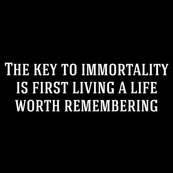 The key to immortality is first living a life worth remembering. #quote #quotes #lifequotes #quotestags #toptags #instaquote #quoteoftheday #quotestagram #instaday #instanote #funnyquotes #life #writing #meme #quotesdaily #quotesgram #quotesofinstagram #instamood #instalike #igers #daily #feeling #instadaily #true #wisewords #special #words
