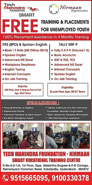 *Tech Mahindra Foundation - Nirmaan Organization* is offering free Job Oriented Training & Placement Assistance.  Course Duration 100 Days 100% Placement Assistance With Certificate  *No Fees, No Charges (Free)*  Eligibility: Age: 18 to 27 Years Education Qualification: 10th to Graduate  *Documents required for Admission:* 2 Passport size photographs Aadhar Card Xerox 10th & Latest Education Certificates Xerox   *Address:* Tech Mahindra Foundation-Nirmaan SMART Vocational Training Center for Skills, 1st Floor, Near Ramalayam Kaman, Opposite Siddartha Degree & PG College, Kukatpally, Hyderabad  *Contact:* *Mob: 9515665095, 9100330378*  *Please FORWARD to others also as RECEIVED  📲*  *ఈ పోస్ట్ ని అందరికి పంపండి మీకు ఉపయోగపడకపోయినా ఇంకెవరికైనా అవసరం ఉన్న వాళ్ళకు వుపయోగపడొచ్చు*