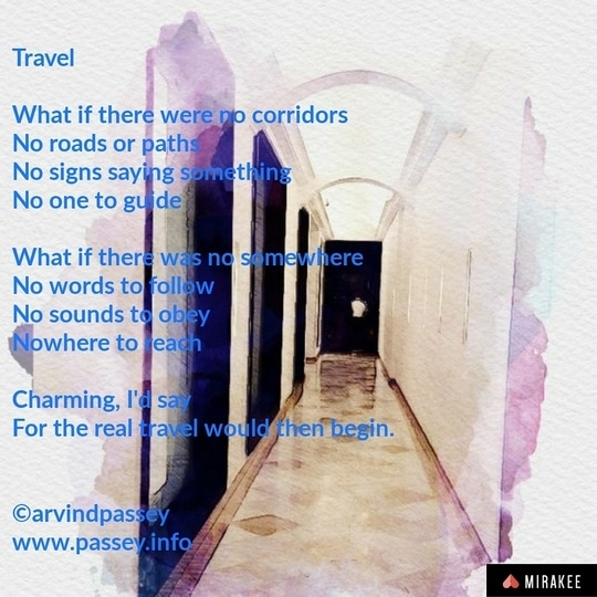 * Travel  What if there were no corridors No roads or paths No signs saying something No one to guide  What if there was no somewhere No words to follow No sounds to obey Nowhere to reach  Charming, I'd say For the real travel would then begin. . . . ©arvindpassey www.passey.info . . . #travel #travelblogger #travelphotography #poem #poetry #art #photography #design #creativity #creativewriting #indiblogger #bloggers #blogadda #blog #roposotalenthunt