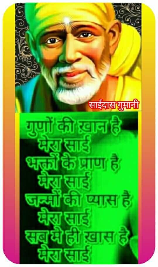 🌷 OM ❤ SAI ❤ RAM 🌷    HEY JAG KA AADHAR  💜💙💜💙💜💙💜💙💜  Sai naam jyothi kalash, hey jag ka aadhaar    chintan jyothi punj ka, kariyen baarambaar   1    The Name of Sai is the Light on which the whole Universe is dependent on.  Think or meditate on the Brightest Light, continuously/ constantly.     Sothe jagte Sai kah, aate jaate naam    man hi man se Sai ko, Shath Shath kare pranaam   2    In the Sleep and in wake state, the name of Sai is always resident.  Mentally (or in the mind), let us bow down to Sai, hundreds of times.     Sukhdaa hein shubha kripa, shakti shanti swaroop    hein satya anand mayi, Sai Kripa anup   3    The Blessed Grace is giver of health, The sources of Strength, alcove of calm,  Vehicle of truth, bestower of bliss, Unique descent is Grace of Sai.  Sai Ram is the incarnation of Supreme Grace. He is inherently and essentially a provider of real peace, happiness and well - being. An inexhaustible (endless) fountainhead of unparalleled grace, love and benevolence, knowing Him grants us strength, wisdom, bliss and peace.  'Roop-Swaroop': While the form (roop) of ornaments may be a necklace, bangle or earrings, their element(swaroop) is gold. Similarly, the visible form of sugar is granules, cubes or powder, yet its essence is sweetness, that is, sugar is inherently sweet in every form. ..  Dev danuj nar naag pashu, pakshi keet patang   sab mein Sai samaan hein, Sai sabhi ke sang  4    Sai is present in God, Demons, Reptiles, animals, and Birds.   Sai exists in everything, Sai exists with everything.  Sai naam vah naav hein, vus par ho asvaar    bhale hi dustar hein badaa, karta bhavsagar paar   5    Sai's Name is the boat that would carry us to the other bank –  No matter how big the ocean of sorrow and misery is, His name will carry us across it.     Mantramay hi maaniye, Sai Ram bhaghvaan    devalay hein Sai ka, Sai shabd gun khaan   6    Believe in the miraculous! Lord Sai-Ram !  Sacred Temple too of Sai,  Is full of virtues, this Word Sai-Ram.[mo