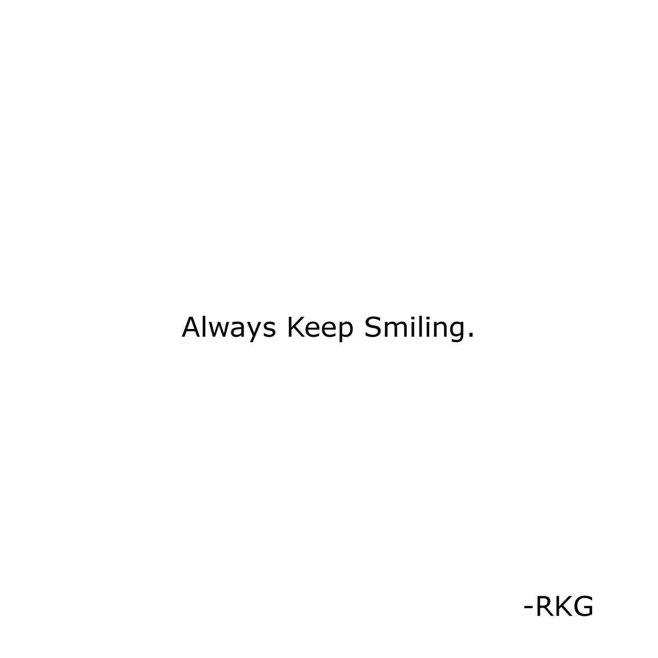 -No matter what happens remember your smile can change anything keep smilling always and have faith in Yourself (RKG)..
